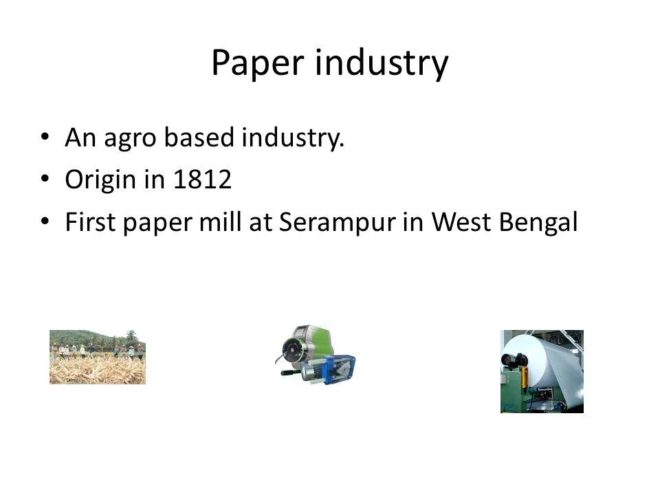 Paper industry An agro based industry. Origin in 1812