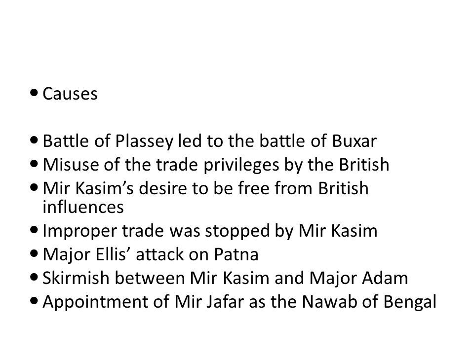 Causes Battle of Plassey led to the battle of Buxar. Misuse of the trade privileges by the British.