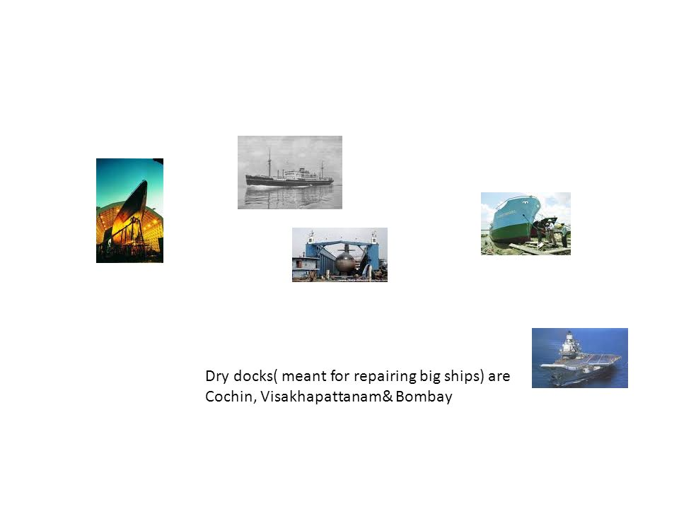 Dry docks( meant for repairing big ships) are Cochin, Visakhapattanam& Bombay