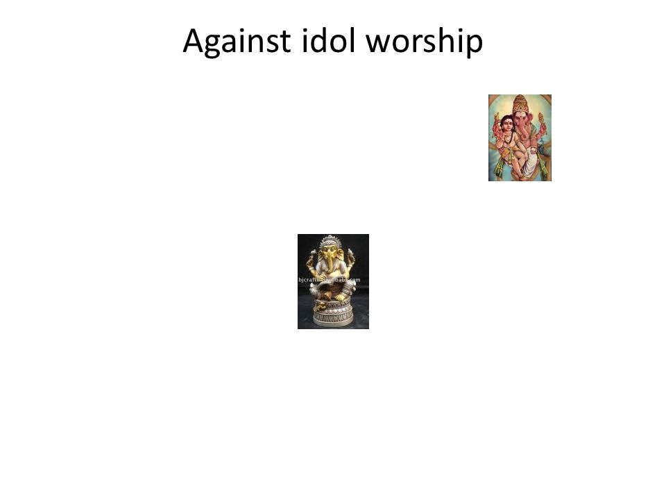 Against idol worship