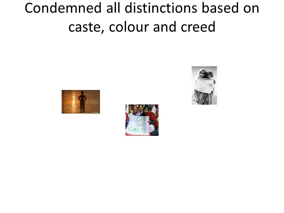 Condemned all distinctions based on caste, colour and creed