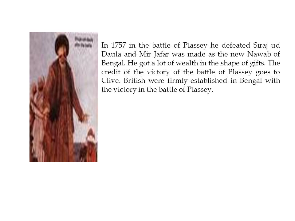 In 1757 in the battle of Plassey he defeated Siraj ud Daula and Mir Jafar was made as the new Nawab of Bengal.