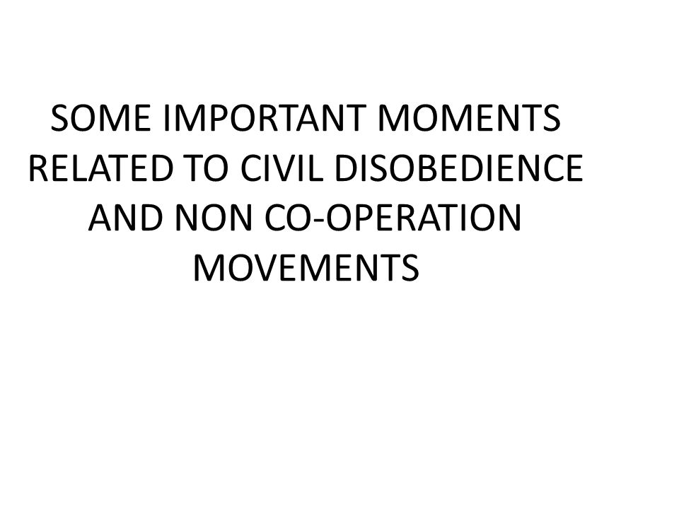 SOME IMPORTANT MOMENTS RELATED TO CIVIL DISOBEDIENCE AND NON CO-OPERATION MOVEMENTS