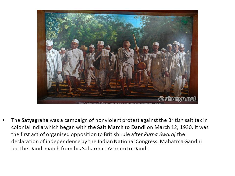 The Satyagraha was a campaign of nonviolent protest against the British salt tax in colonial India which began with the Salt March to Dandi on March 12, 1930.