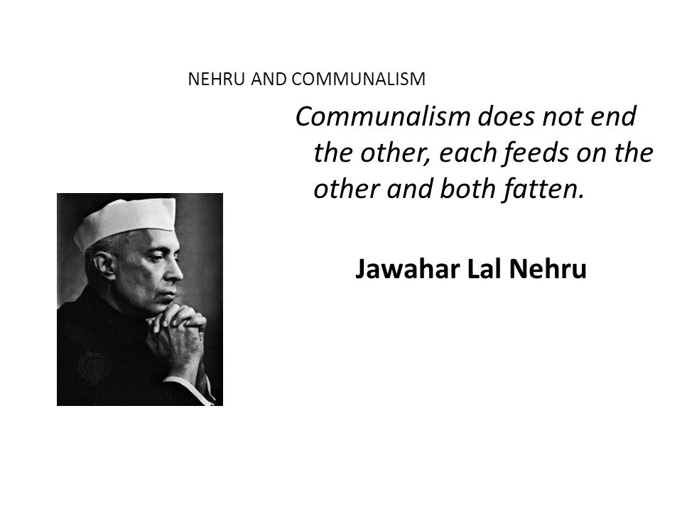 NEHRU AND COMMUNALISM Communalism does not end the other, each feeds on the other and both fatten.