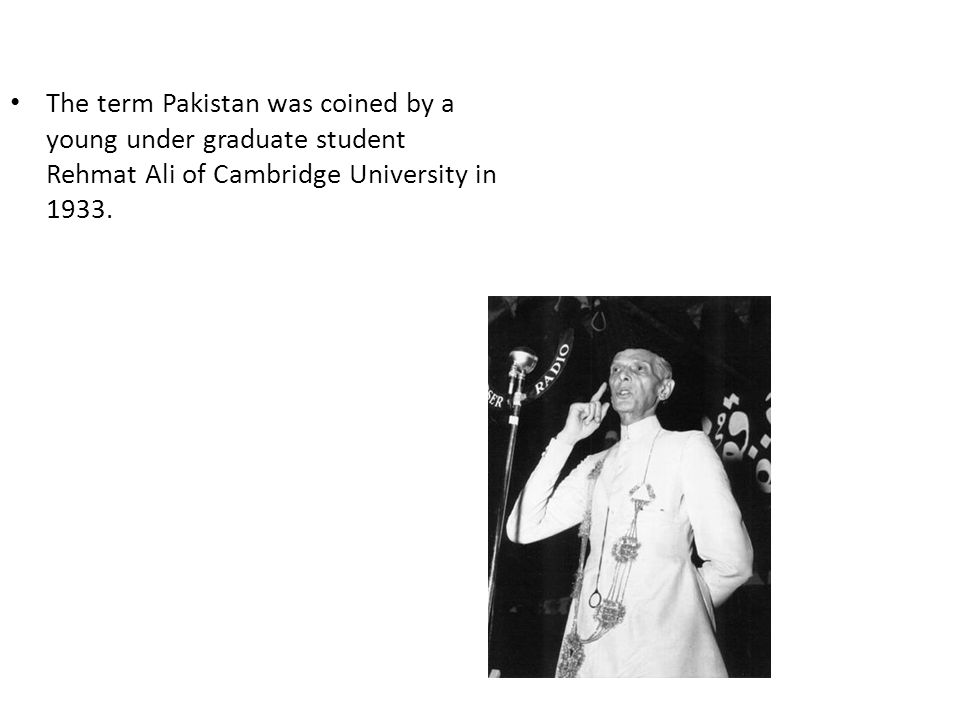 The term Pakistan was coined by a young under graduate student Rehmat Ali of Cambridge University in 1933.