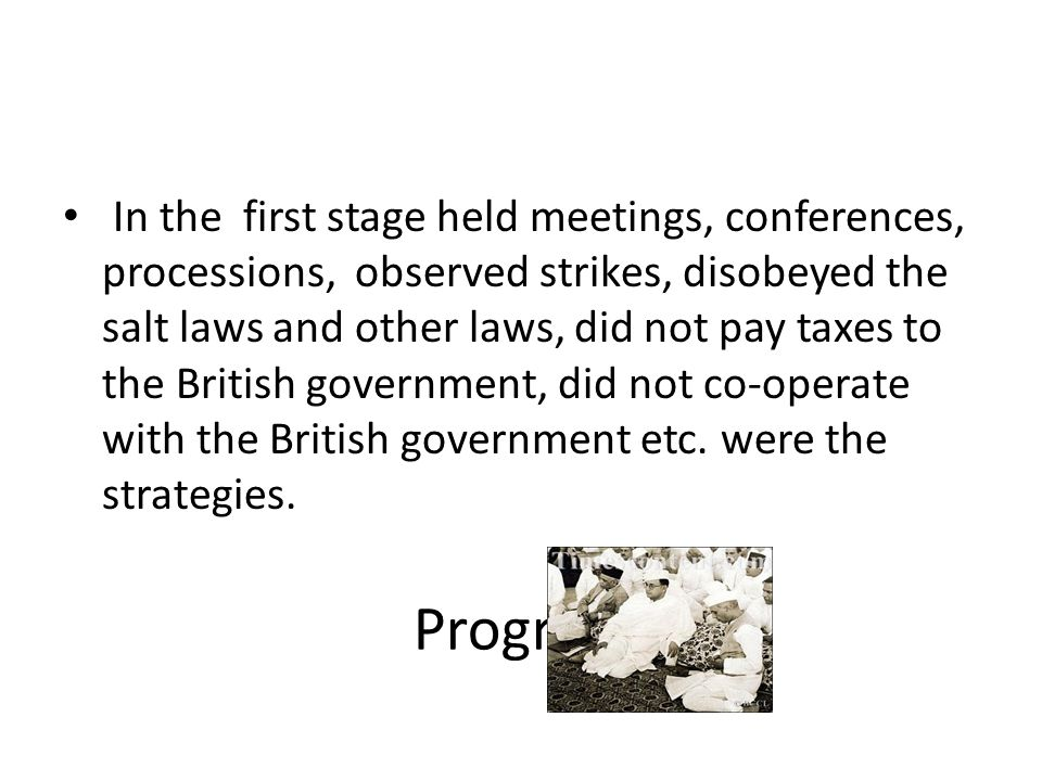 In the first stage held meetings, conferences, processions, observed strikes, disobeyed the salt laws and other laws, did not pay taxes to the British government, did not co-operate with the British government etc. were the strategies.