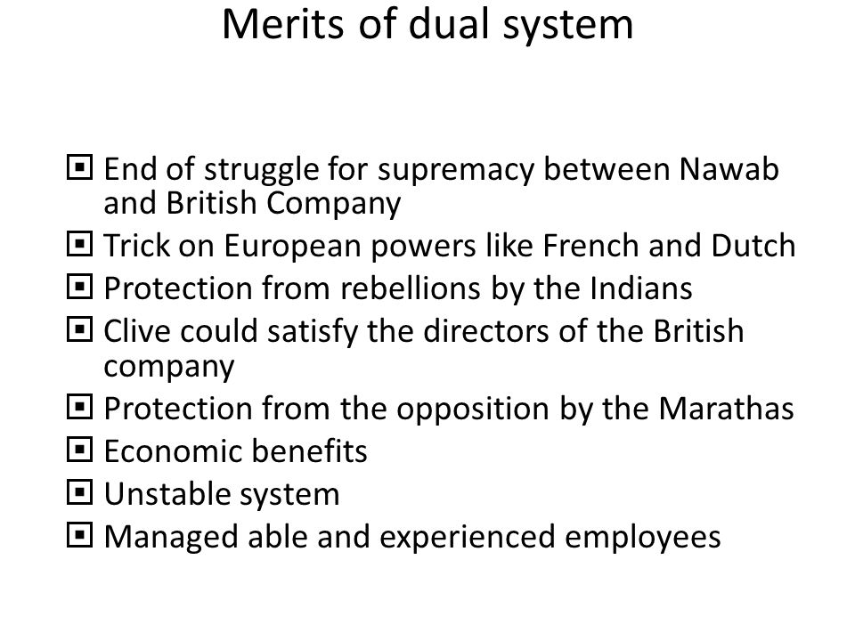 Merits of dual system End of struggle for supremacy between Nawab and British Company. Trick on European powers like French and Dutch.