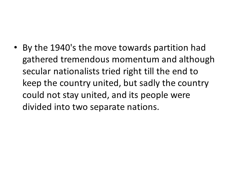 By the 1940 s the move towards partition had gathered tremendous momentum and although secular nationalists tried right till the end to keep the country united, but sadly the country could not stay united, and its people were divided into two separate nations.