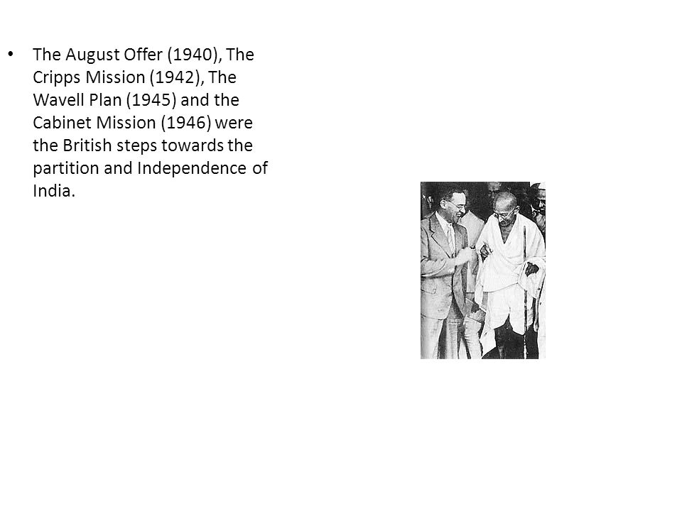 The August Offer (1940), The Cripps Mission (1942), The Wavell Plan (1945) and the Cabinet Mission (1946) were the British steps towards the partition and Independence of India.