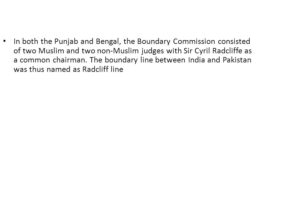 In both the Punjab and Bengal, the Boundary Commission consisted of two Muslim and two non-Muslim judges with Sir Cyril Radcliffe as a common chairman.