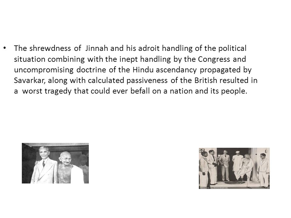 The shrewdness of Jinnah and his adroit handling of the political situation combining with the inept handling by the Congress and uncompromising doctrine of the Hindu ascendancy propagated by Savarkar, along with calculated passiveness of the British resulted in a worst tragedy that could ever befall on a nation and its people.