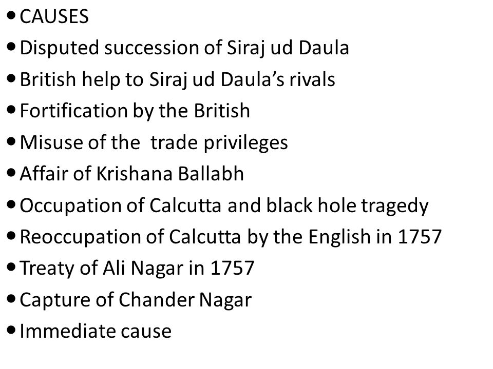 CAUSES Disputed succession of Siraj ud Daula. British help to Siraj ud Daula's rivals. Fortification by the British.