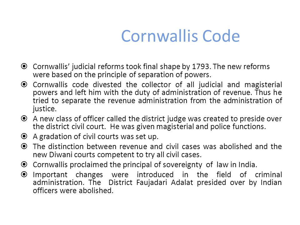 Cornwallis Code Cornwallis' judicial reforms took final shape by 1793. The new reforms were based on the principle of separation of powers.