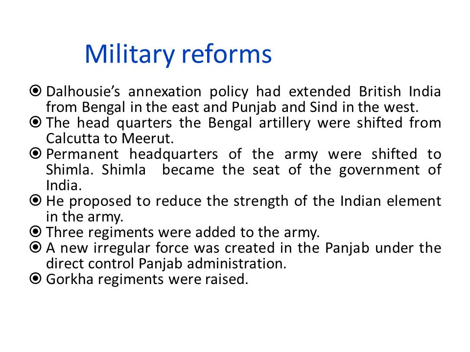 Military reforms Dalhousie's annexation policy had extended British India from Bengal in the east and Punjab and Sind in the west.