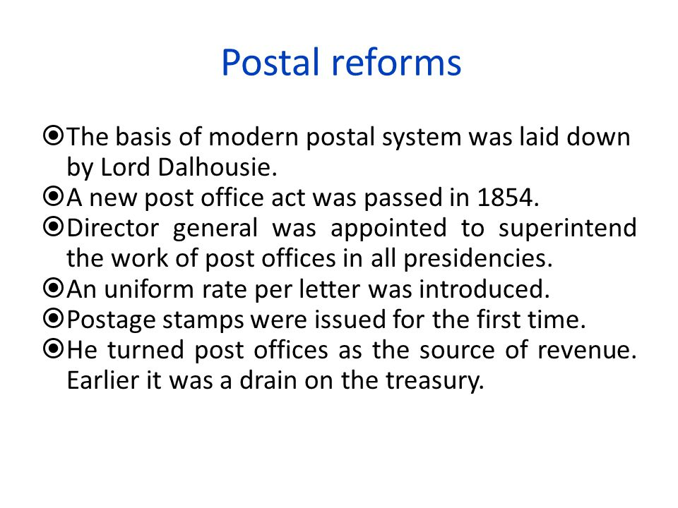 Postal reforms The basis of modern postal system was laid down by Lord Dalhousie. A new post office act was passed in 1854.