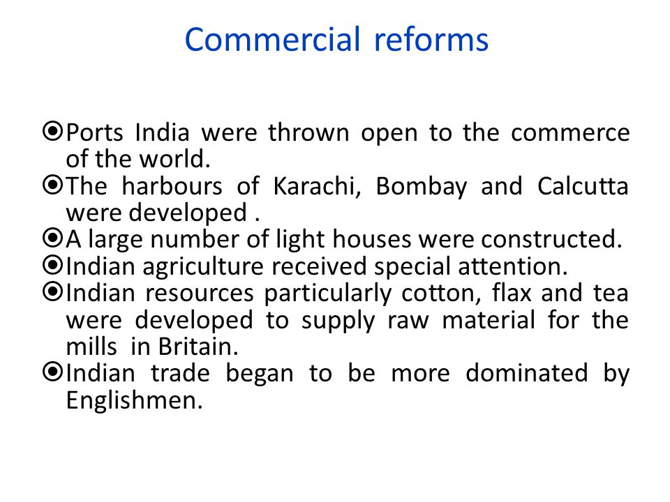 Commercial reforms Ports India were thrown open to the commerce of the world. The harbours of Karachi, Bombay and Calcutta were developed .