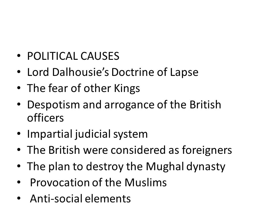 POLITICAL CAUSES Lord Dalhousie's Doctrine of Lapse. The fear of other Kings. Despotism and arrogance of the British officers.