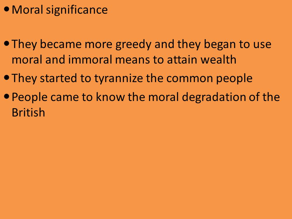 Moral significance They became more greedy and they began to use moral and immoral means to attain wealth.