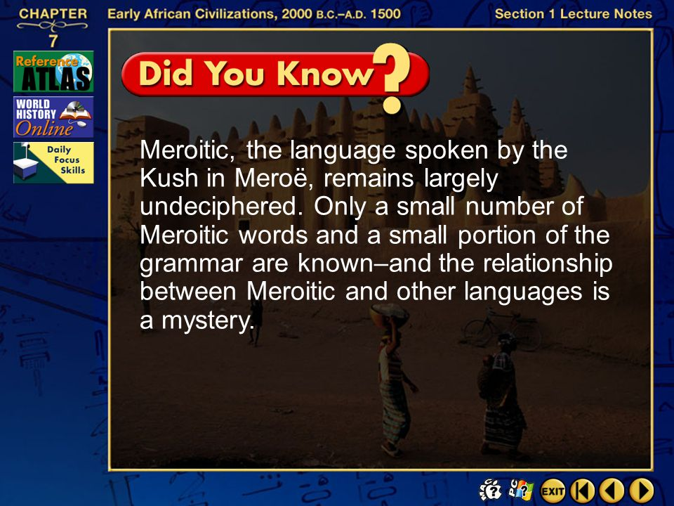 Meroitic, the language spoken by the Kush in Meroë, remains largely undeciphered. Only a small number of Meroitic words and a small portion of the grammar are known–and the relationship between Meroitic and other languages is a mystery.