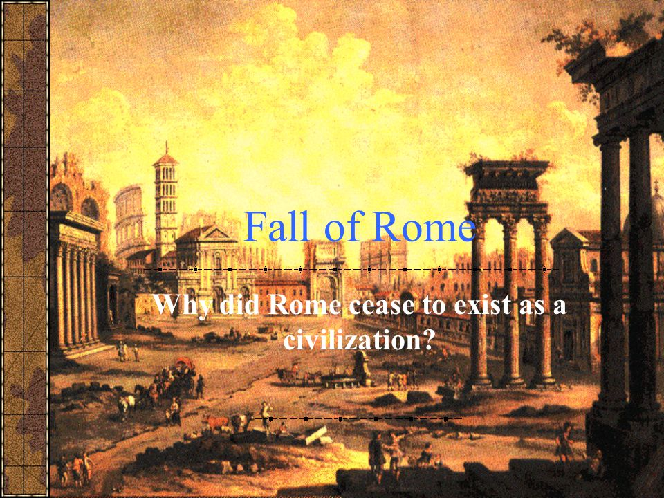 Why did Rome cease to exist as a civilization
