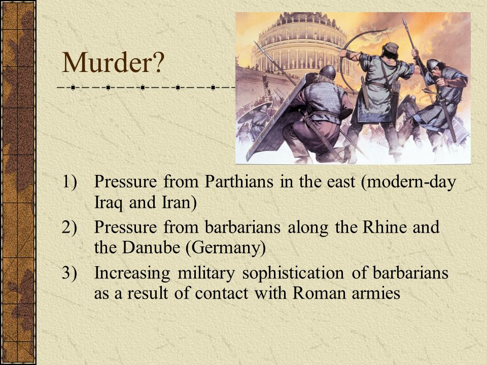 Murder Pressure from Parthians in the east (modern-day Iraq and Iran)