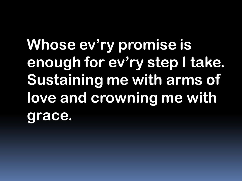 Whose ev'ry promise is enough for ev'ry step I take.