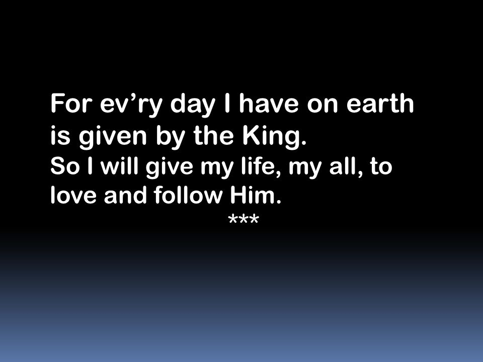 For ev'ry day I have on earth is given by the King.