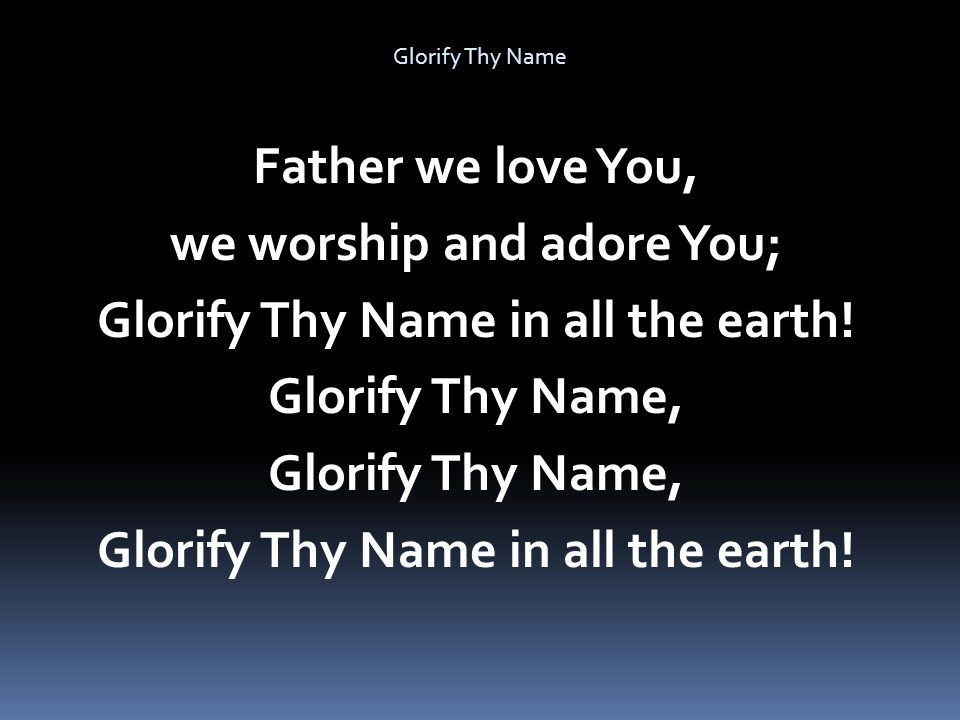 we worship and adore You; Glorify Thy Name in all the earth!