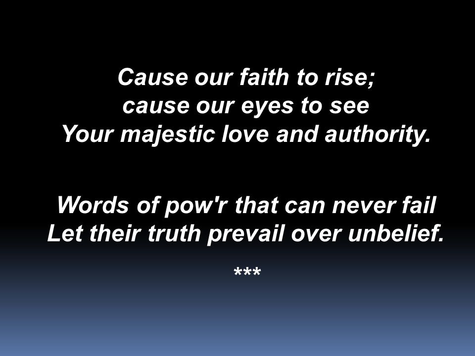 Cause our faith to rise; cause our eyes to see Your majestic love and authority.
