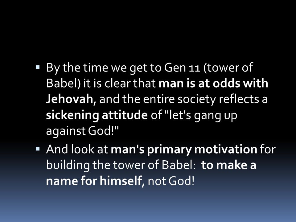 By the time we get to Gen 11 (tower of Babel) it is clear that man is at odds with Jehovah, and the entire society reflects a sickening attitude of let s gang up against God!