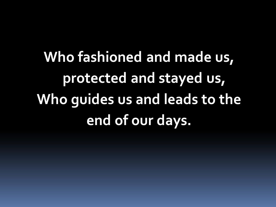Who fashioned and made us, protected and stayed us, Who guides us and leads to the end of our days.