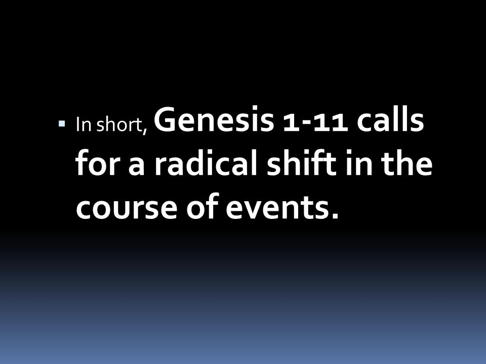 In short, Genesis 1-11 calls for a radical shift in the course of events.