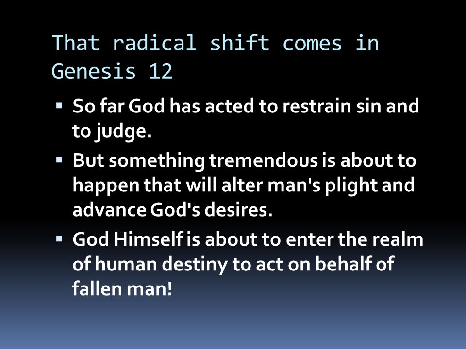 That radical shift comes in Genesis 12