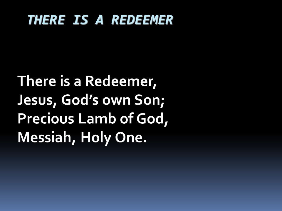 There is a Redeemer, Jesus, God's own Son; Precious Lamb of God,
