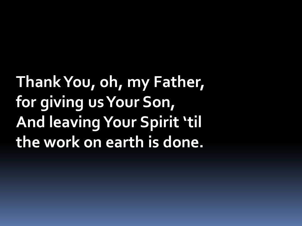 Thank You, oh, my Father, for giving us Your Son, And leaving Your Spirit 'til.