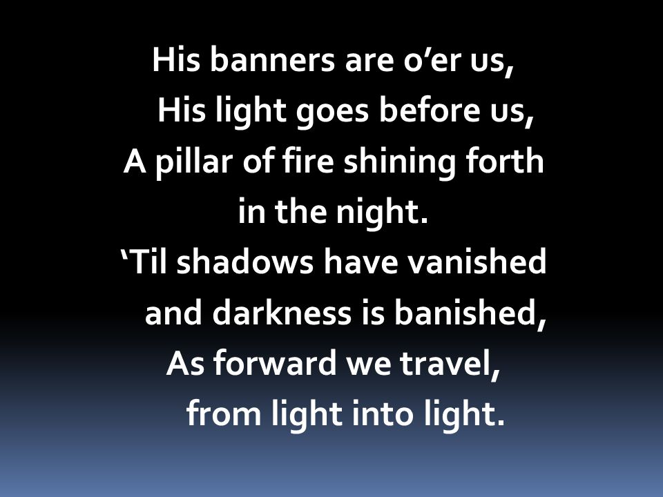 His banners are o'er us, His light goes before us, A pillar of fire shining forth in the night.