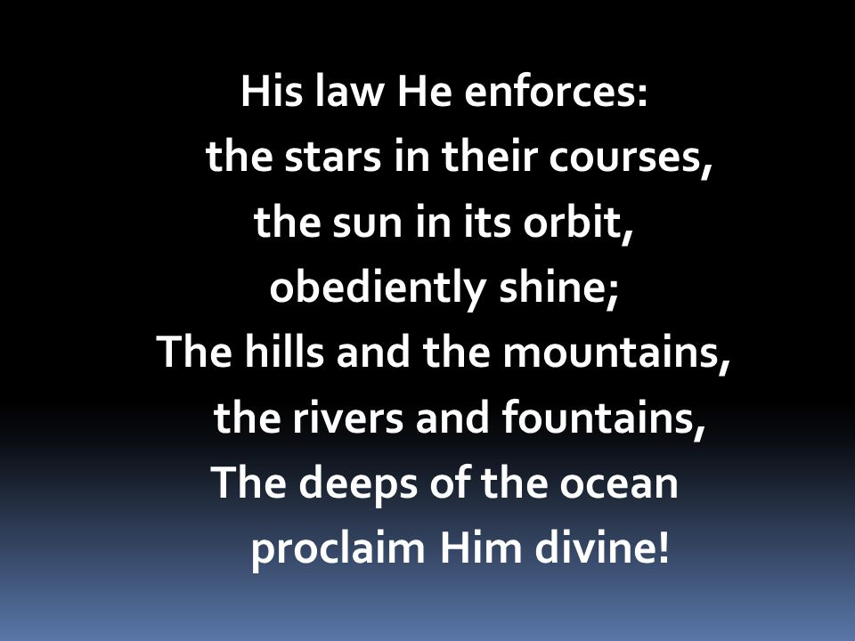 His law He enforces: the stars in their courses, the sun in its orbit, obediently shine; The hills and the mountains, the rivers and fountains, The deeps of the ocean proclaim Him divine!