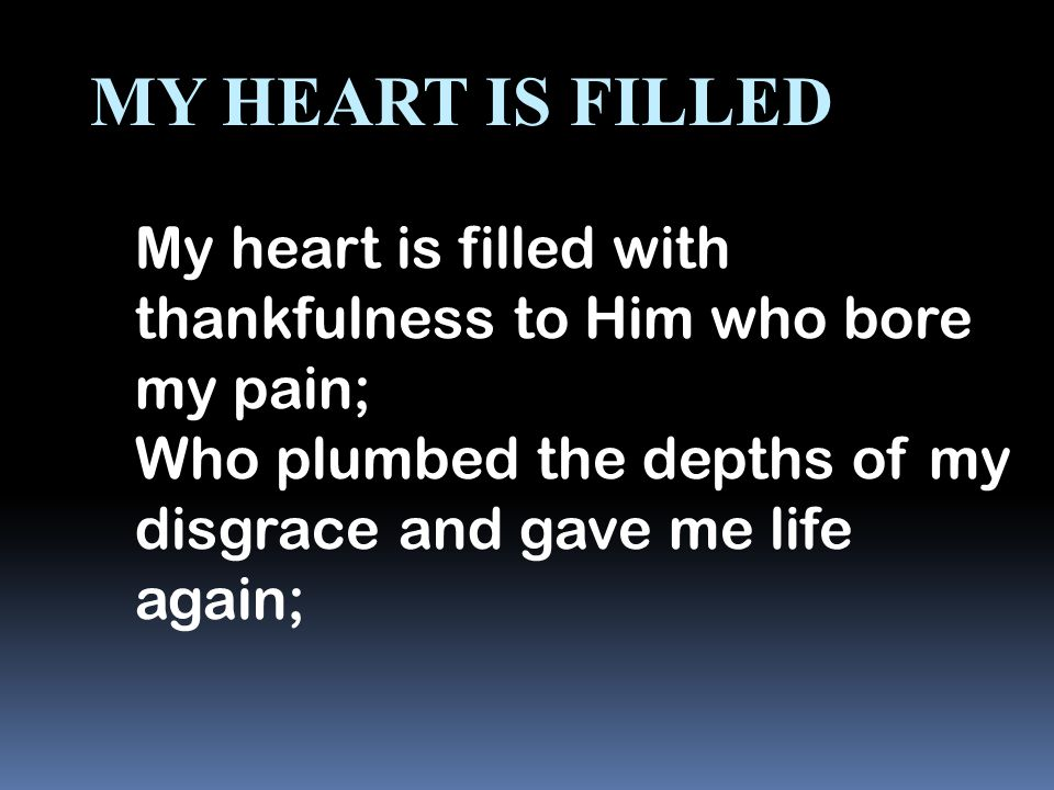 My Heart Is Filled My heart is filled with thankfulness to Him who bore my pain; Who plumbed the depths of my disgrace and gave me life again;