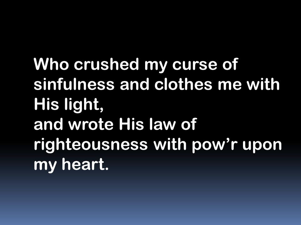 Who crushed my curse of sinfulness and clothes me with His light,