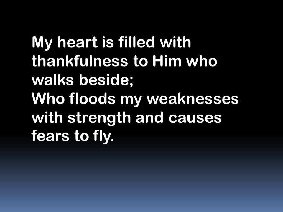 My heart is filled with thankfulness to Him who walks beside;