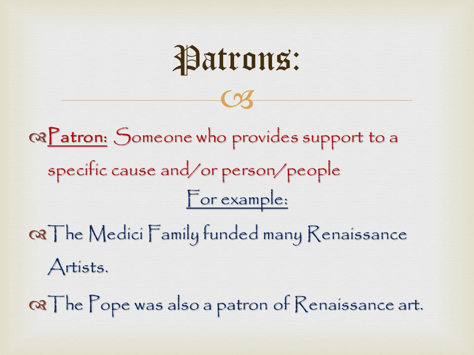 Patrons: Patron: Someone who provides support to a specific cause and/or person/people. For example: