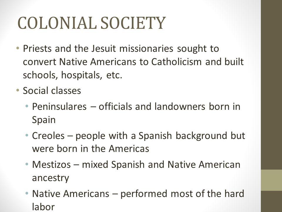 COLONIAL SOCIETY Priests and the Jesuit missionaries sought to convert Native Americans to Catholicism and built schools, hospitals, etc.