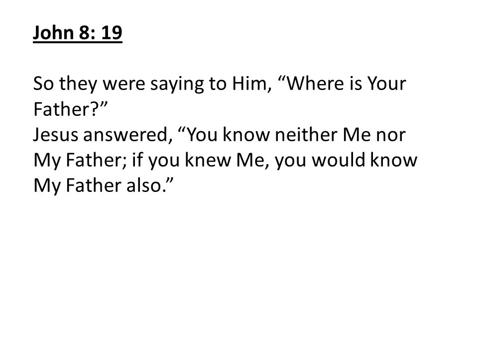 John 8: 19 So they were saying to Him, Where is Your Father