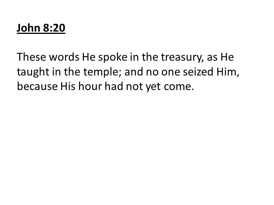John 8:20 These words He spoke in the treasury, as He taught in the temple; and no one seized Him, because His hour had not yet come.