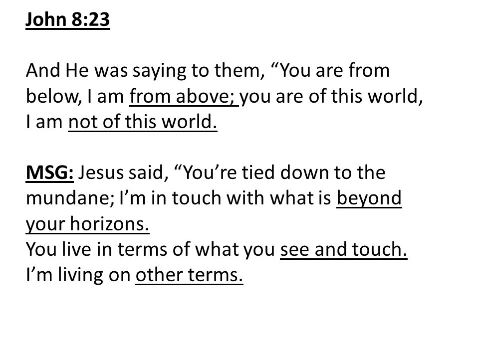 John 8:23 And He was saying to them, You are from below, I am from above; you are of this world, I am not of this world.