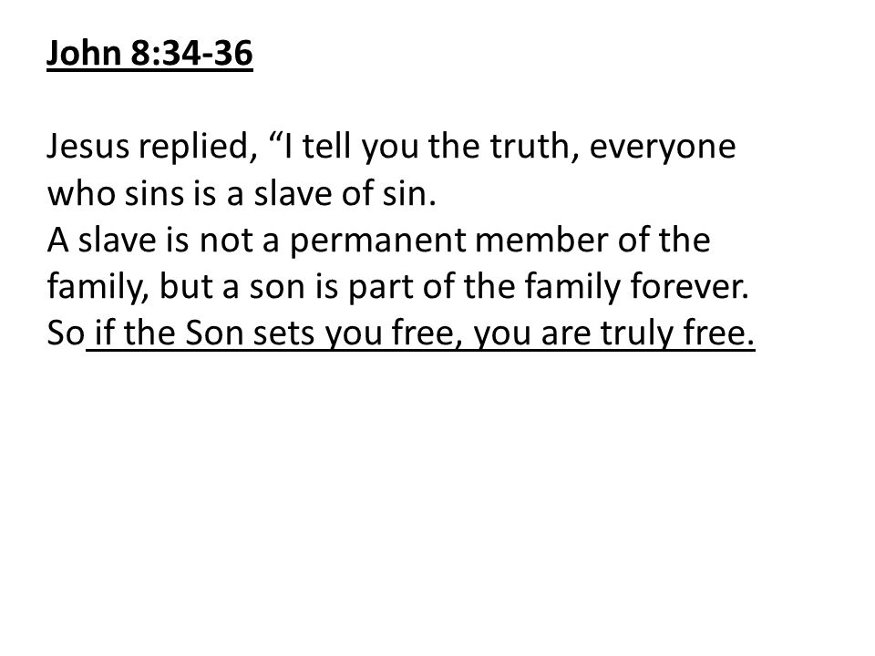 John 8:34-36 Jesus replied, I tell you the truth, everyone who sins is a slave of sin.
