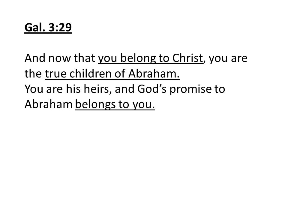 Gal. 3:29 And now that you belong to Christ, you are the true children of Abraham.