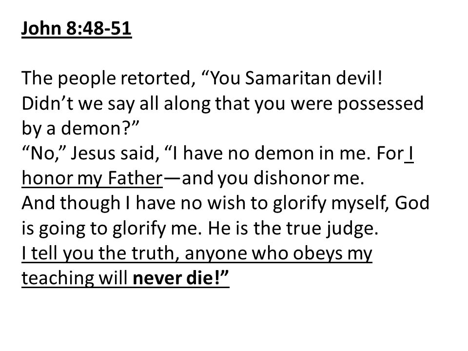 John 8:48-51 The people retorted, You Samaritan devil! Didn't we say all along that you were possessed by a demon