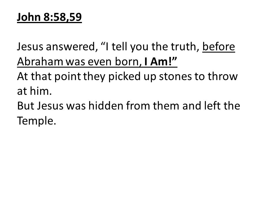 John 8:58,59 Jesus answered, I tell you the truth, before Abraham was even born, I Am! At that point they picked up stones to throw at him.